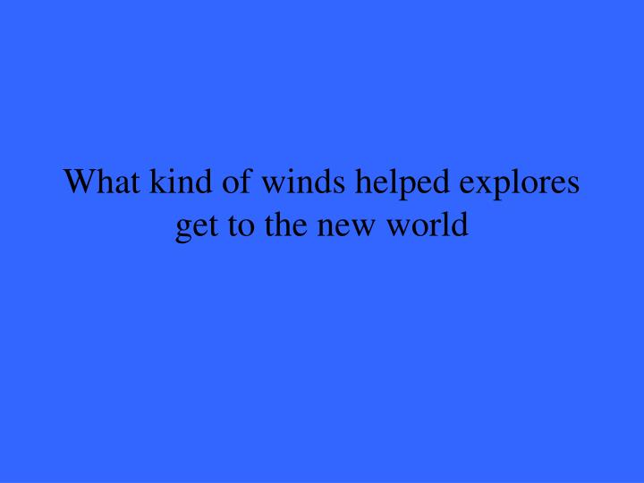 What kind of winds helped explores get to the new world