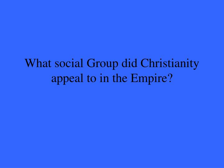 What social Group did Christianity appeal to in the Empire?