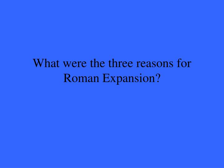 What were the three reasons for Roman Expansion?