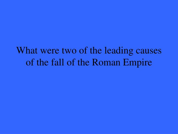 What were two of the leading causes of the fall of the Roman Empire
