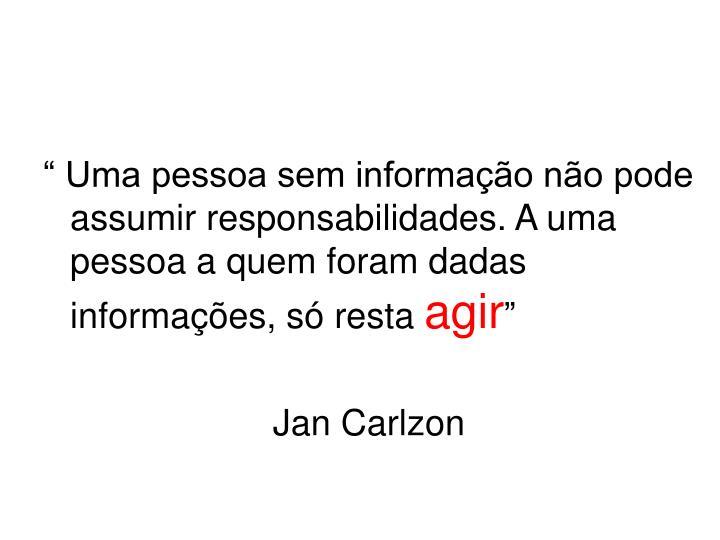 """"""" Uma pessoa sem informação não pode assumir responsabilidades. A uma pessoa a quem foram dadas informações, só resta"""