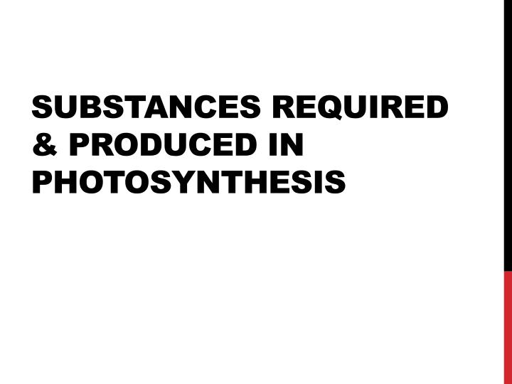 SUBSTANCES REQUIRED & PRODUCED IN PHOTOSYNTHESIS