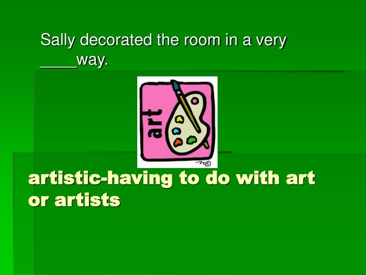 artistic-having to do with art or artists