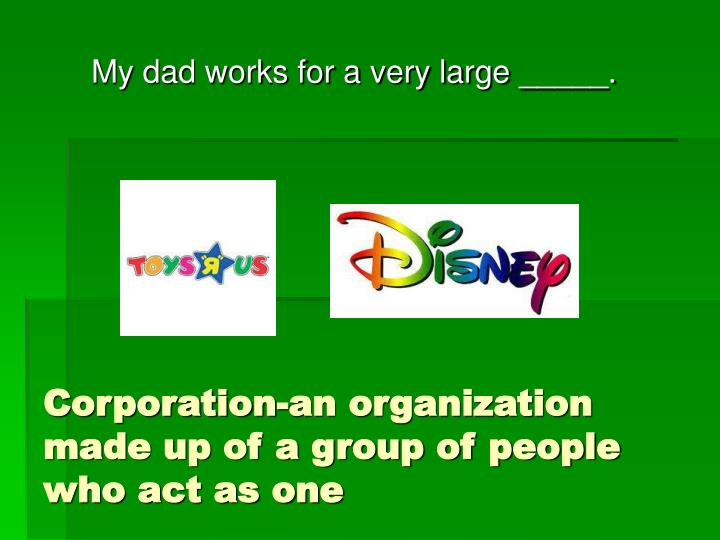 Corporation-an organization made up of a group of people who act as one