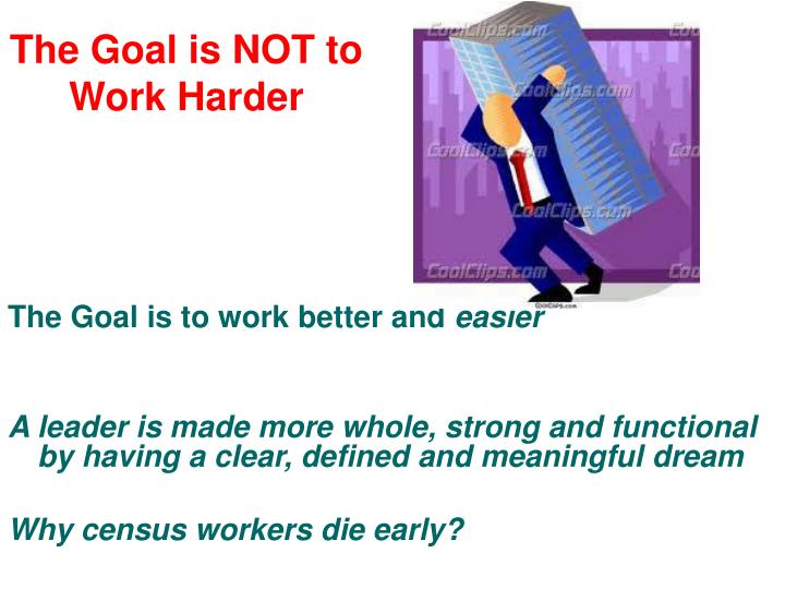 The Goal is NOT to Work Harder
