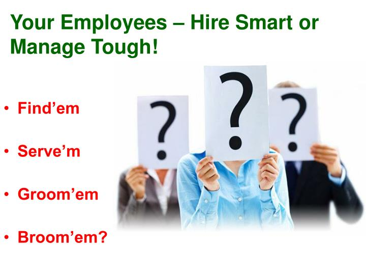 Your Employees – Hire Smart or Manage Tough!