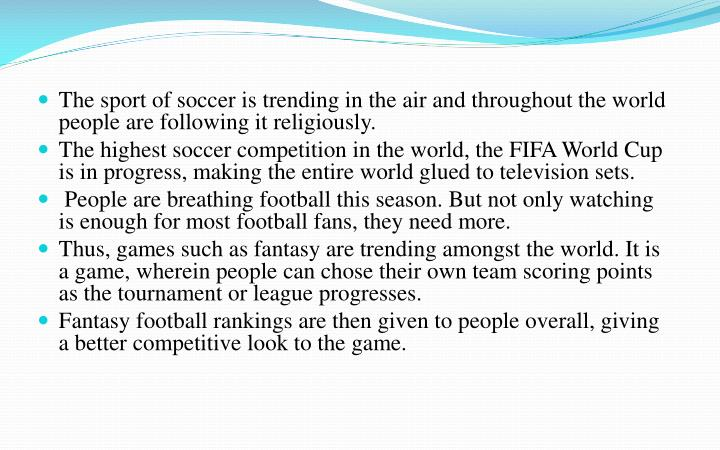 The sport of soccer is trending in the air and throughout the world people are following it religiously.