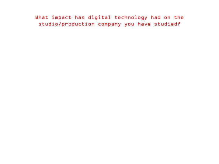 What impact has digital technology had on the studio/production company you have studied?