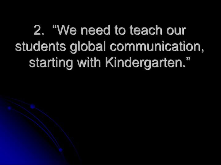 "2.  ""We need to teach our students global communication,  starting with Kindergarten."