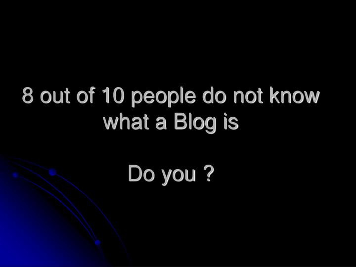 8 out of 10 people do not know what a Blog is