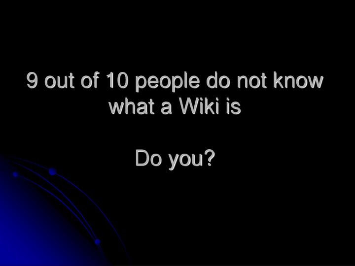 9 out of 10 people do not know what a Wiki is