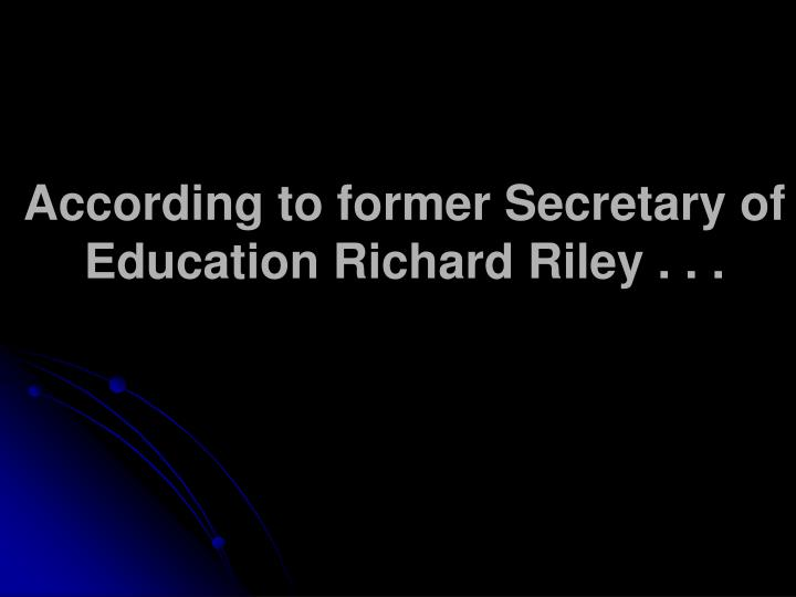 According to former Secretary of Education Richard Riley . . .