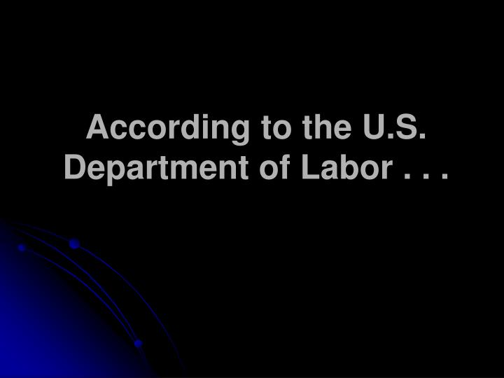 According to the U.S. Department of Labor . . .