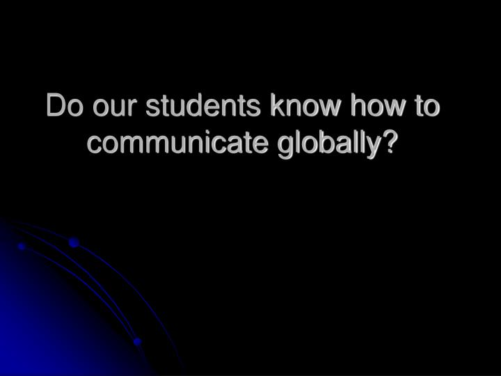 Do our students know how to communicate globally?