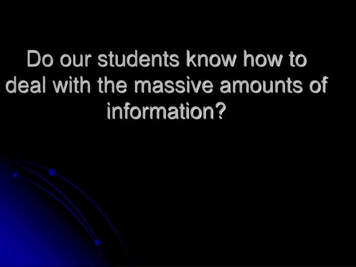 Do our students know how to deal with the massive amounts of information?