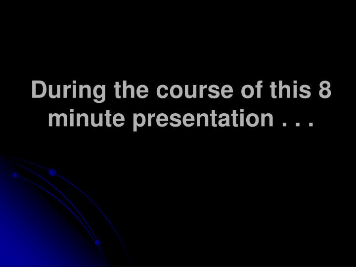 During the course of this 8 minute presentation . . .