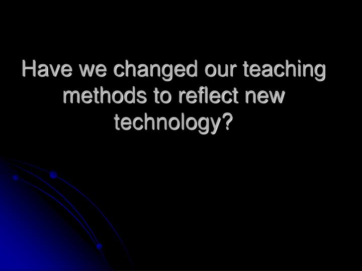 Have we changed our teaching methods to reflect new technology?