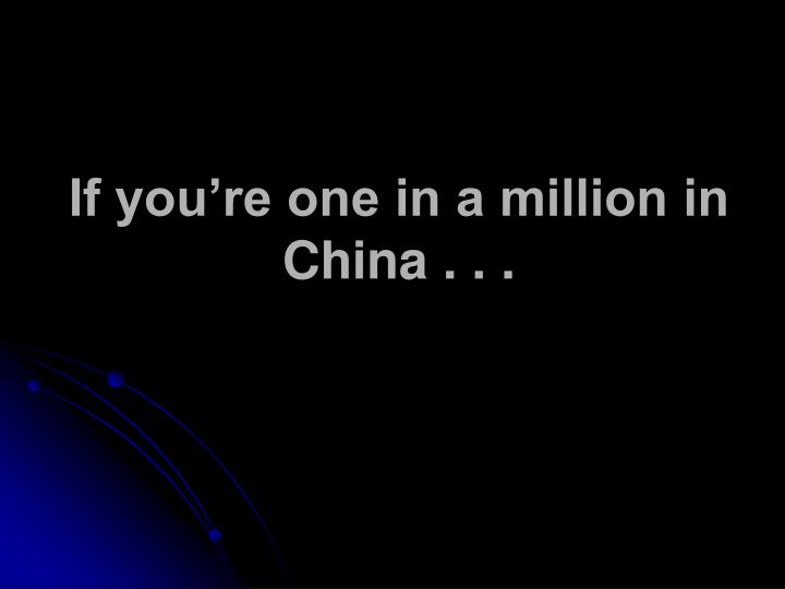 If you're one in a million in China . . .