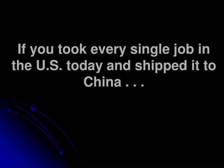 If you took every single job in the U.S. today and shipped it to China . . .