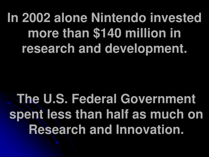 In 2002 alone Nintendo invested more than $140 million in research and development.