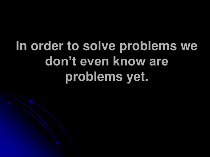 In order to solve problems we don't even know are