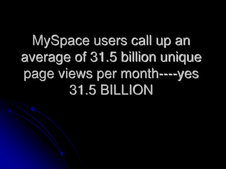 MySpace users call up an average of 31.5 billion unique page views per month----yes 31.5 BILLION