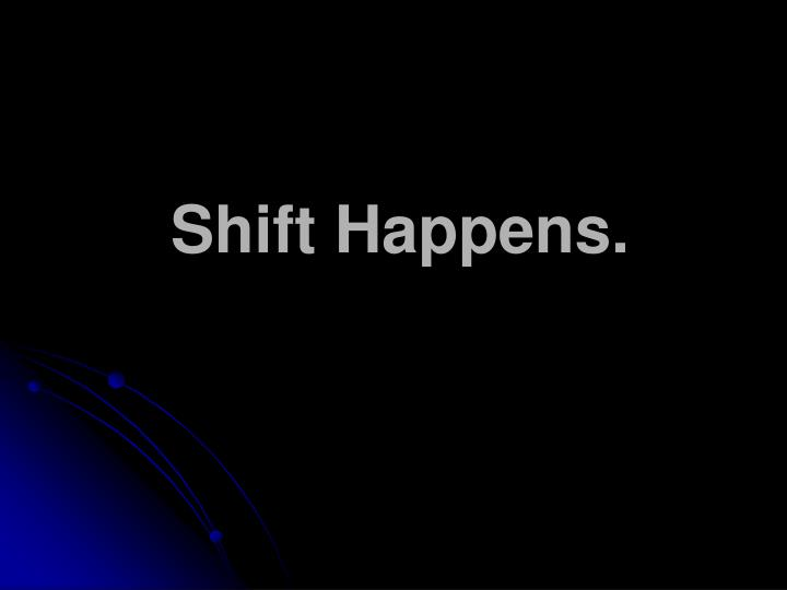 Shift Happens.
