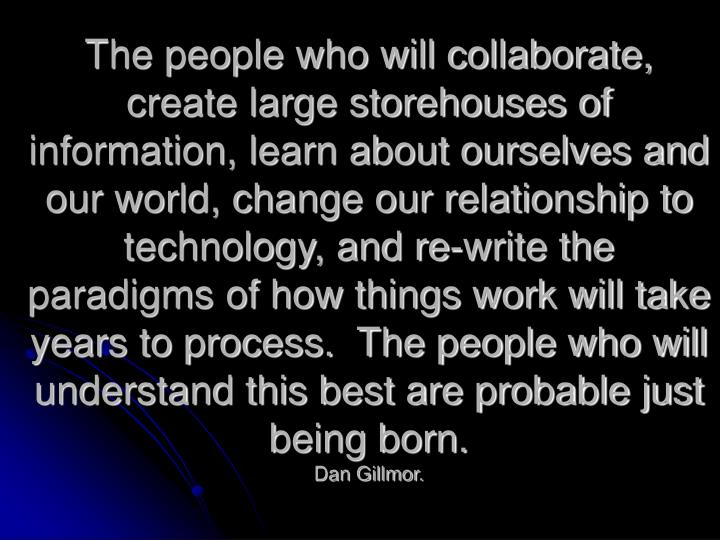The people who will collaborate, create large storehouses of information, learn about ourselves and our world, change our relationship to technology, and re-write the paradigms of how things work will take years to process.  The people who will understand this best are probable just being born.