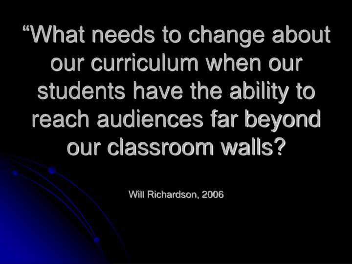 """What needs to change about our curriculum when our students have the ability to reach audiences far beyond our classroom walls?"