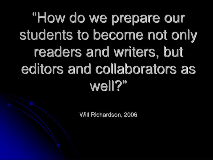 """How do we prepare our students to become not only readers and writers, but editors and collaborators as well?"""