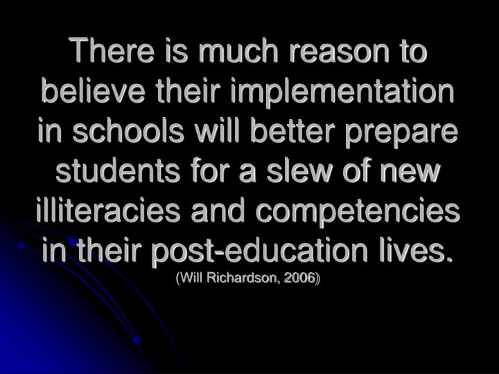There is much reason to believe their implementation in schools will better prepare students for a slew of new illiteracies and competencies in their post-education lives.