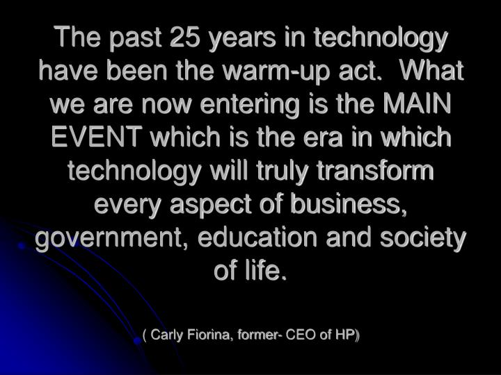 The past 25 years in technology have been the warm-up act.  What we are now entering is the MAIN EVENT which is the era in which technology will truly transform every aspect of business, government, education and society of life.