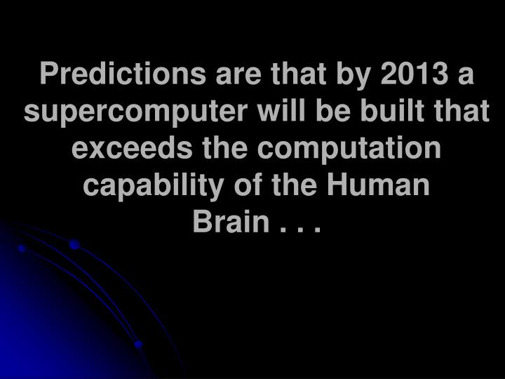 Predictions are that by 2013 a supercomputer will be built that exceeds the computation capability of the Human