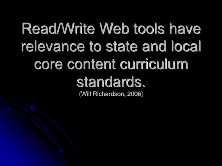 Read/Write Web tools have relevance to state and local core content curriculum standards.
