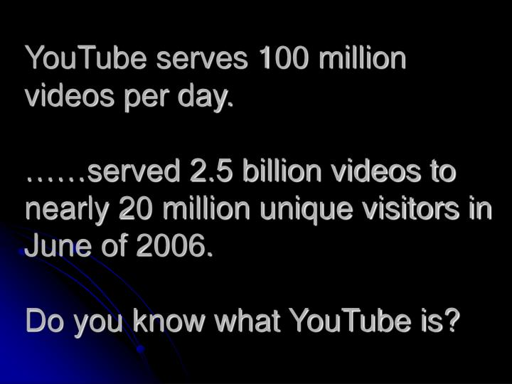 YouTube serves 100 million videos per day.