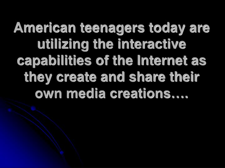American teenagers today are utilizing the interactive capabilities of the Internet as they create and share their own media creations….
