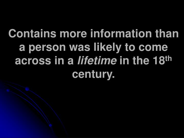 Contains more information than a person was likely to come across in a