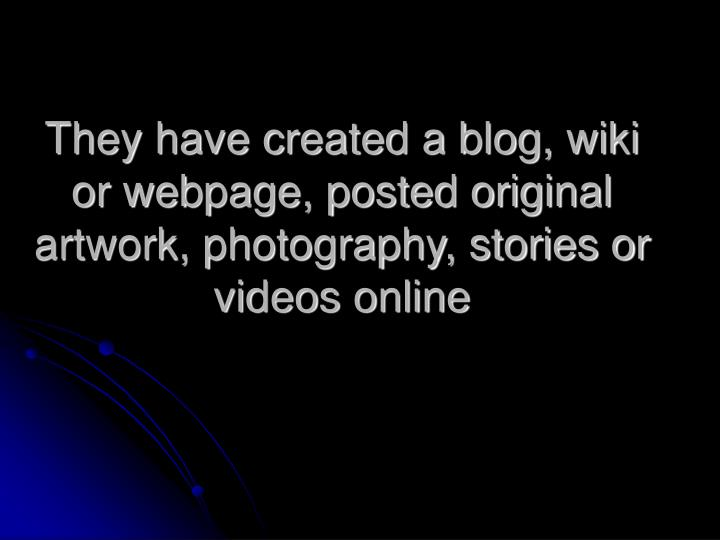 They have created a blog, wiki or webpage, posted original artwork, photography, stories or videos online