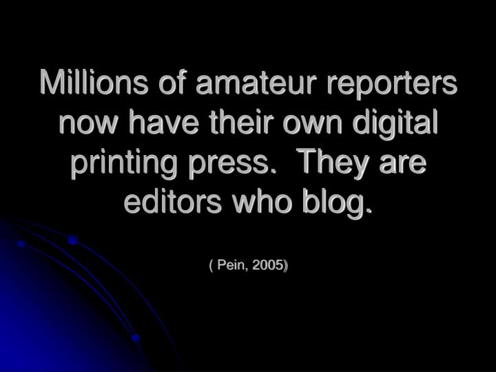 Millions of amateur reporters now have their own digital printing press.  They are editors who blog.