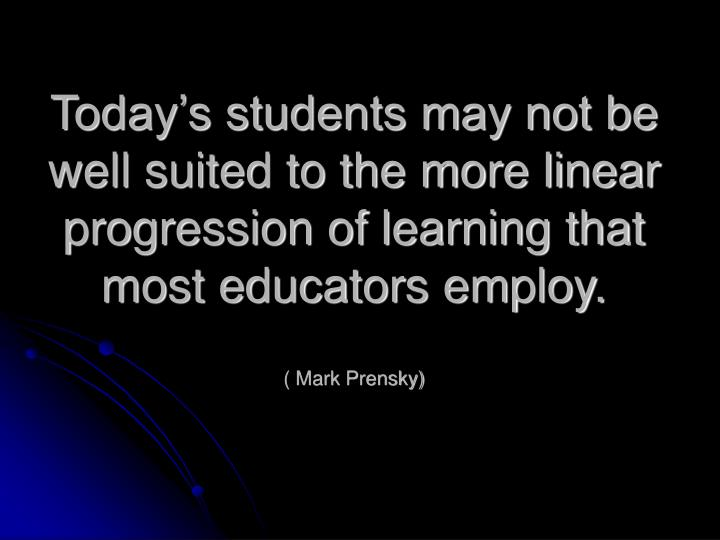 Today's students may not be well suited to the more linear progression of learning that most educators employ.