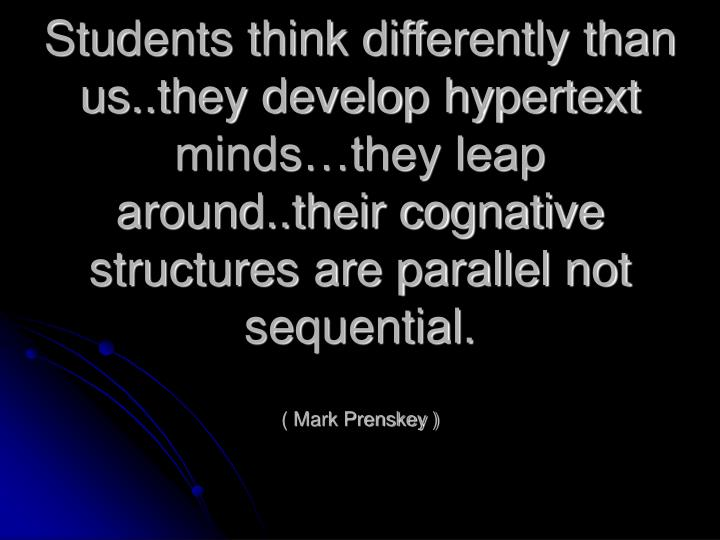 Students think differently than us..they develop hypertext minds…they leap around..their cognative structures are parallel not sequential.