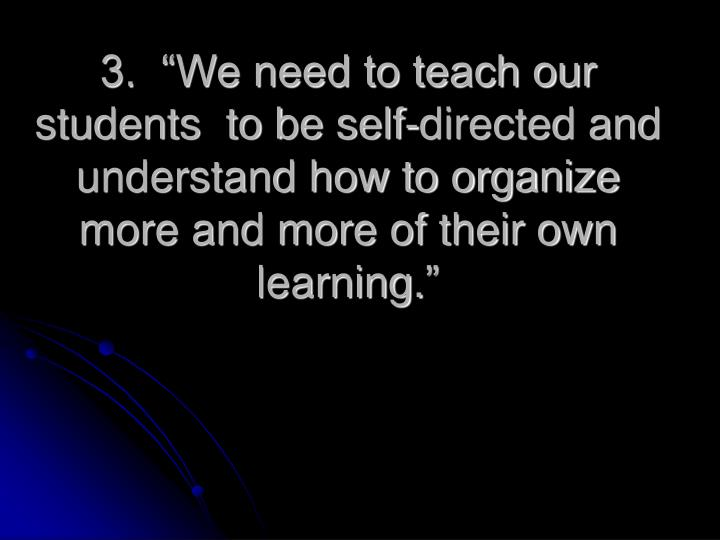 "3.  ""We need to teach our students  to be self-directed and understand how to organize more and more of their own learning."