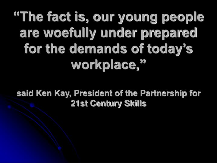 """The fact is, our young people are woefully under prepared for the demands of today's workplace,"""