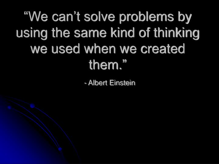 """We can't solve problems by using the same kind of thinking we used when we created them."""
