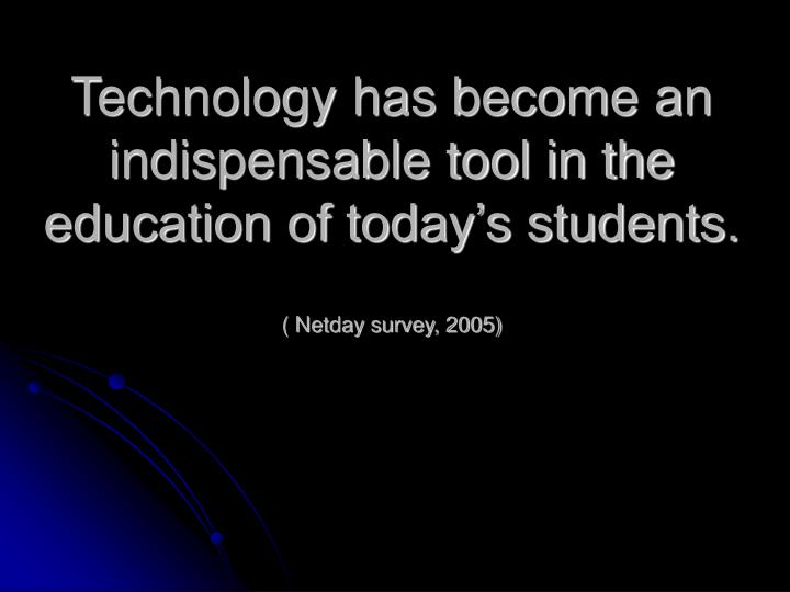 Technology has become an indispensable tool in the education of today's students.