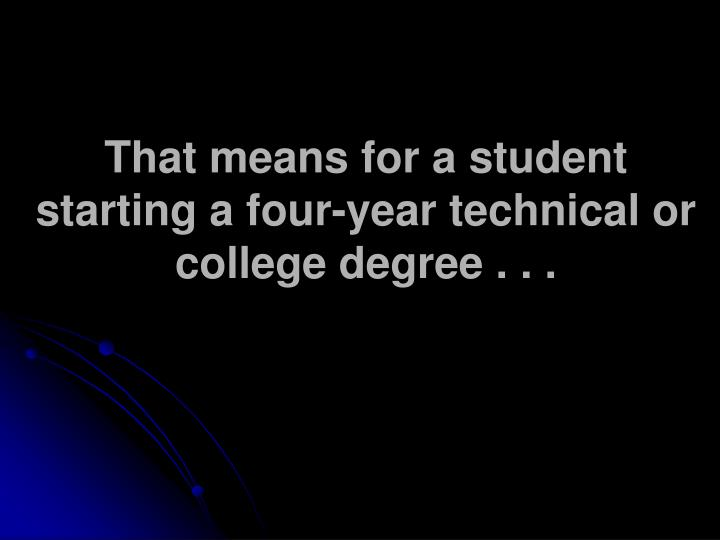 That means for a student starting a four-year technical or college degree . . .