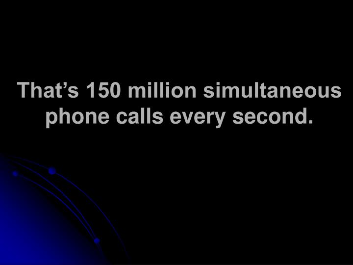 That's 150 million simultaneous phone calls every second.
