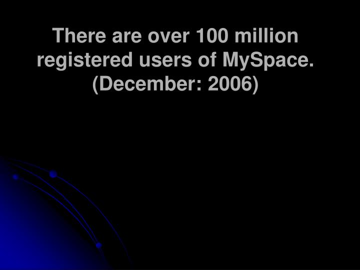 There are over 100 million registered users of MySpace.