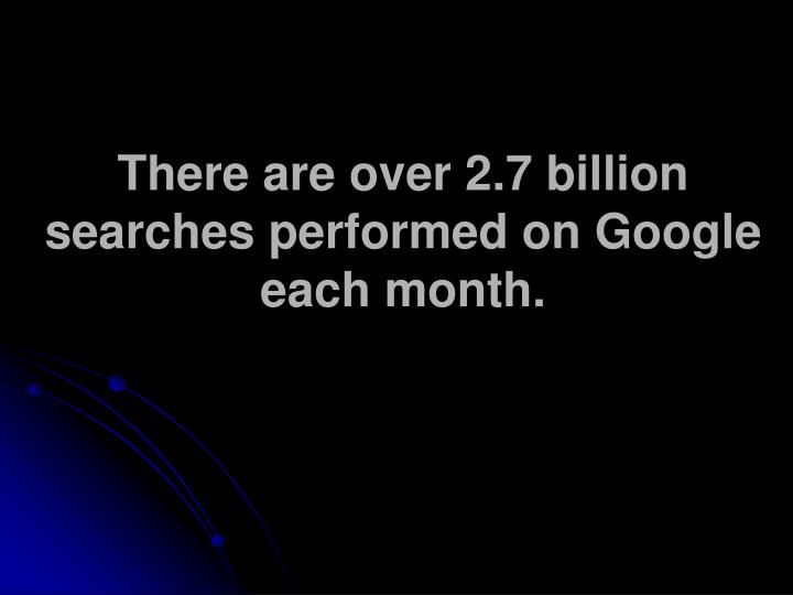 There are over 2.7 billion searches performed on Google each month.
