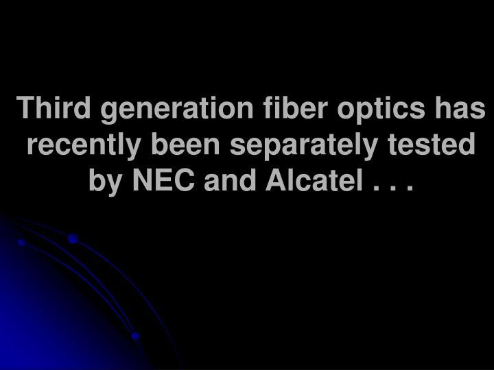 Third generation fiber optics has recently been separately tested by NEC and Alcatel . . .